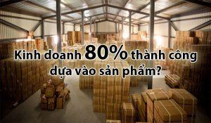 Kinh doanh 80% thành công dựa vào sản phẩm?
